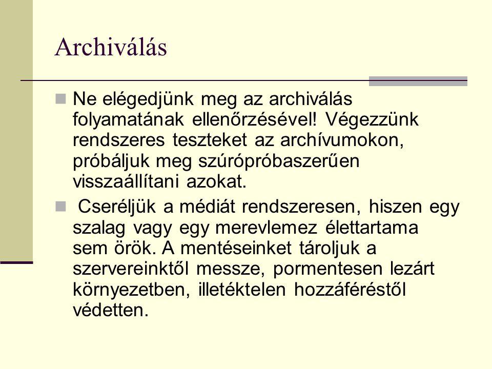 Archiválás Ne elégedjünk meg az archiválás folyamatának ellenőrzésével! Végezzünk rendszeres teszteket az archívumokon, próbáljuk meg szúrópróbaszerűe