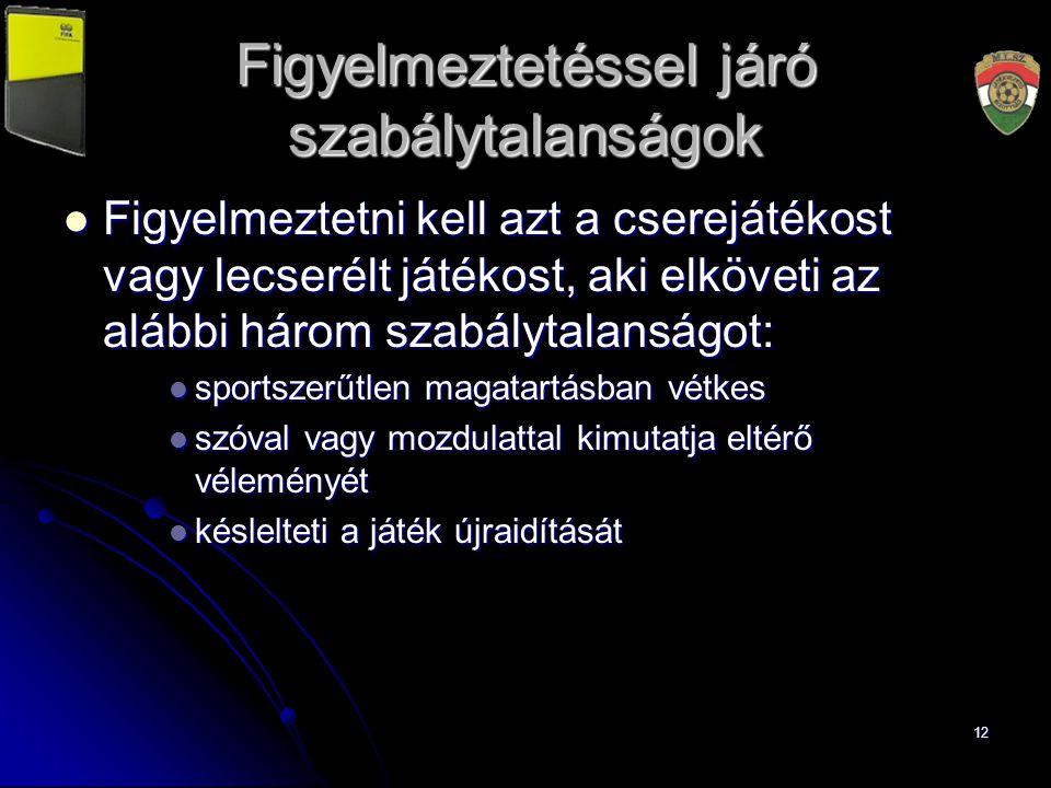 12 Figyelmeztetéssel járó szabálytalanságok Figyelmeztetni kell azt a cserejátékost vagy lecserélt játékost, aki elköveti az alábbi három szabálytalan