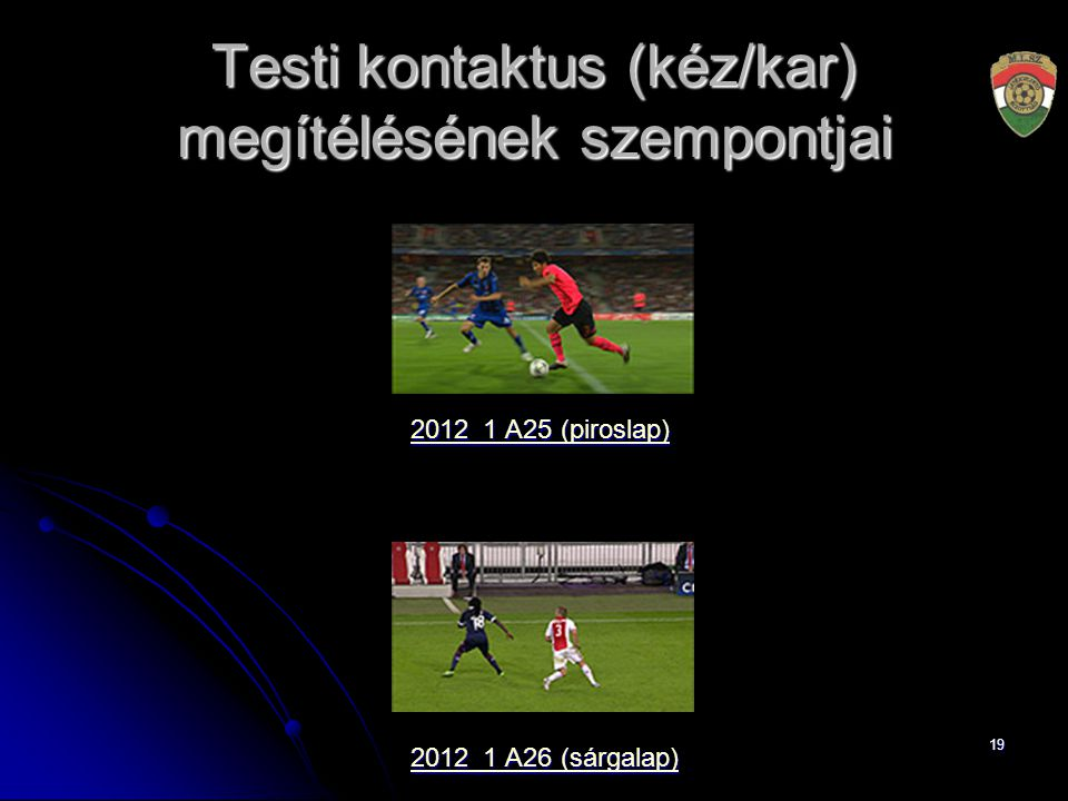 19 Testi kontaktus (kéz/kar) megítélésének szempontjai 2012_1 A25 (piroslap) 2012_1 A25 (piroslap) 2012_1 A26 (sárgalap) 2012_1 A26 (sárgalap)