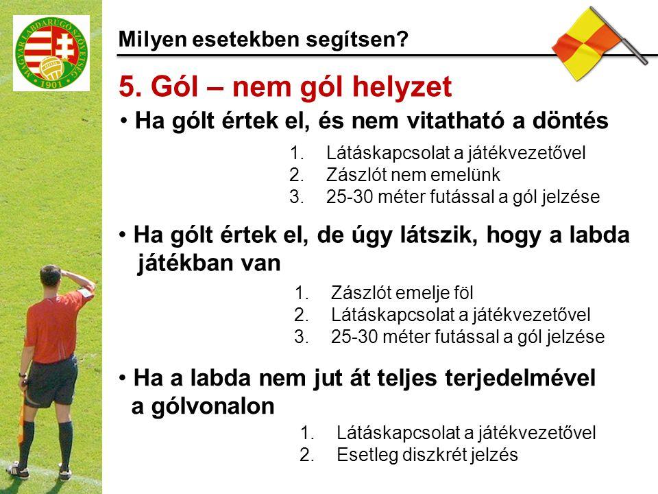 Milyen esetekben segítsen? 5. Gól – nem gól helyzet 1.Látáskapcsolat a játékvezetővel 2.Zászlót nem emelünk 3.25-30 méter futással a gól jelzése Ha gó