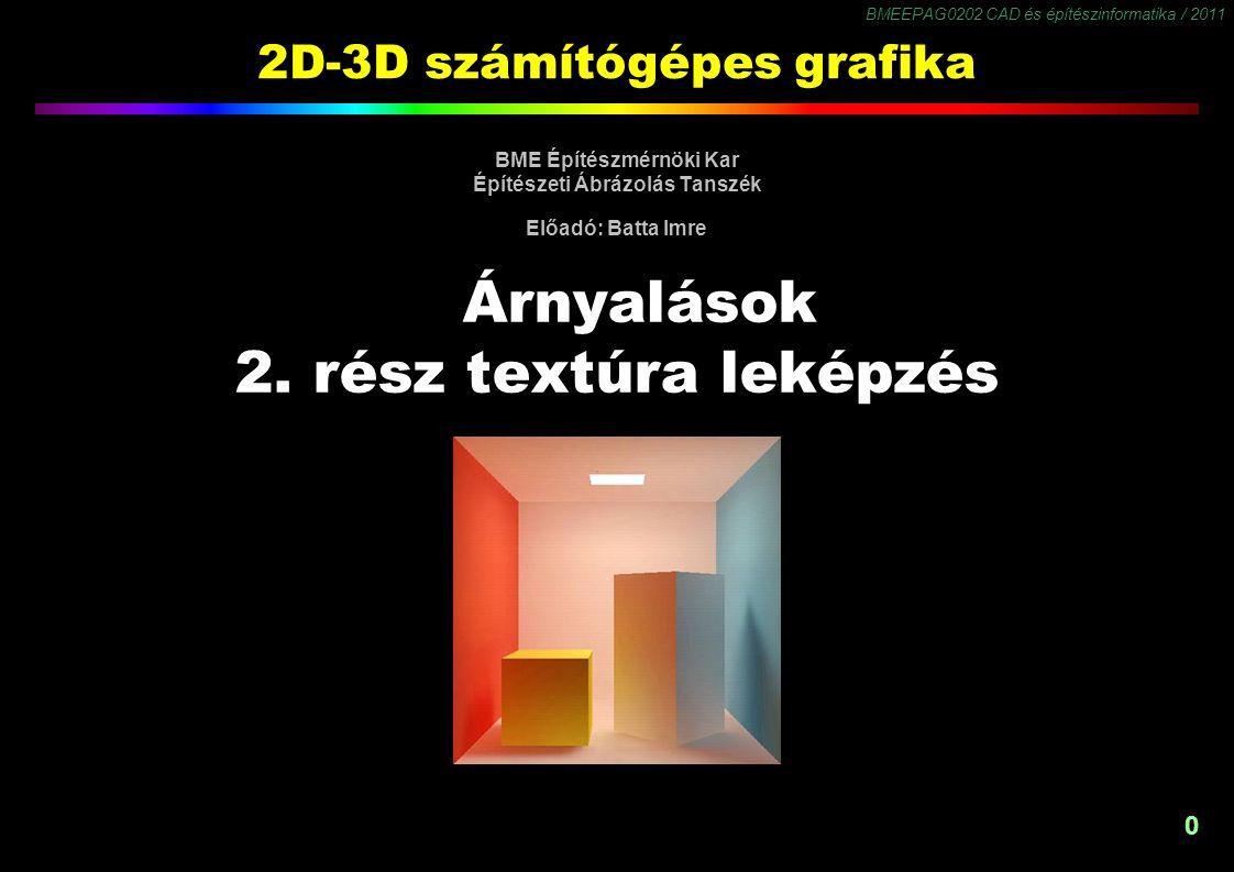 BMEEPAG0202 CAD és építészinformatika / 2011 1 Textúra leképzés u v 1 10,0 x y 1 1 x y 1 1 u,v textúra koordináta-rendszer x,y,z rajzelem koordináta-rendszer x,y kép koordináta-rendszer
