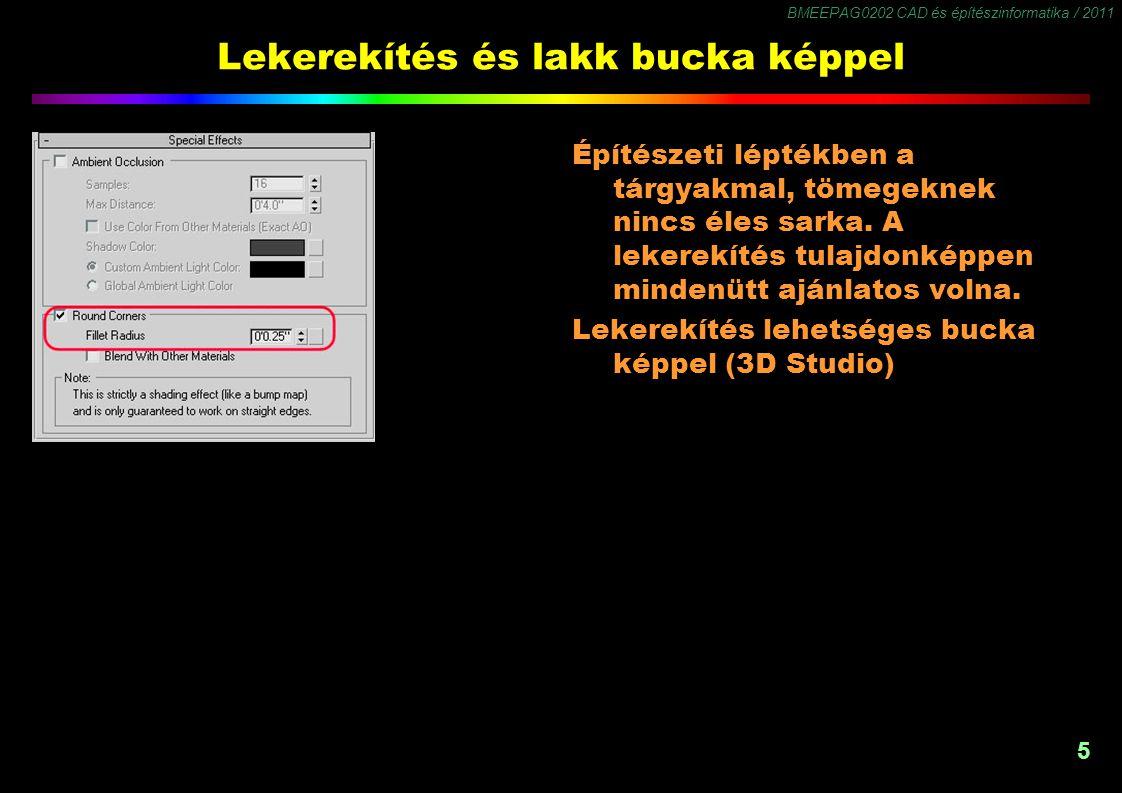 BMEEPAG0202 CAD és építészinformatika / 2011 5 Lekerekítés és lakk bucka képpel Építészeti léptékben a tárgyakmal, tömegeknek nincs éles sarka.