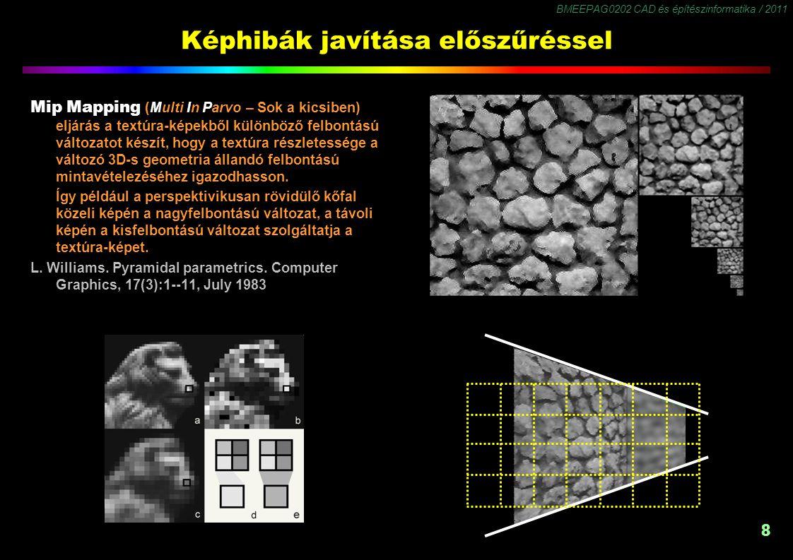 BMEEPAG0202 CAD és építészinformatika / 2011 8 8 Képhibák javítása előszűréssel Mip Mapping (Multi In Parvo – Sok a kicsiben) eljárás a textúra-képekből különböző felbontású változatot készít, hogy a textúra részletessége a változó 3D-s geometria állandó felbontású mintavételezéséhez igazodhasson.