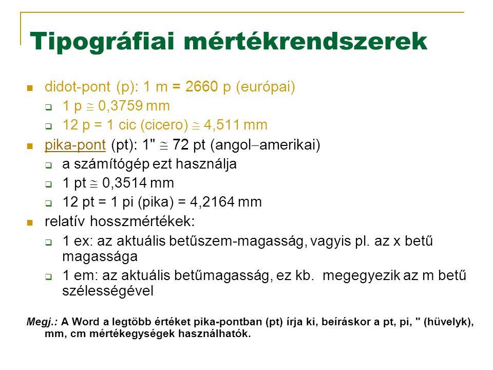 Tipográfiai mértékrendszerek didot-pont (p): 1 m = 2660 p (európai)  1 p  0,3759 mm  12 p = 1 cic (cicero)  4,511 mm pika-pont (pt): 1  72 pt (angol  amerikai) pika-pont  a számítógép ezt használja  1 pt  0,3514 mm  12 pt = 1 pi (pika) = 4,2164 mm relatív hosszmértékek:  1 ex: az aktuális betűszem-magasság, vagyis pl.