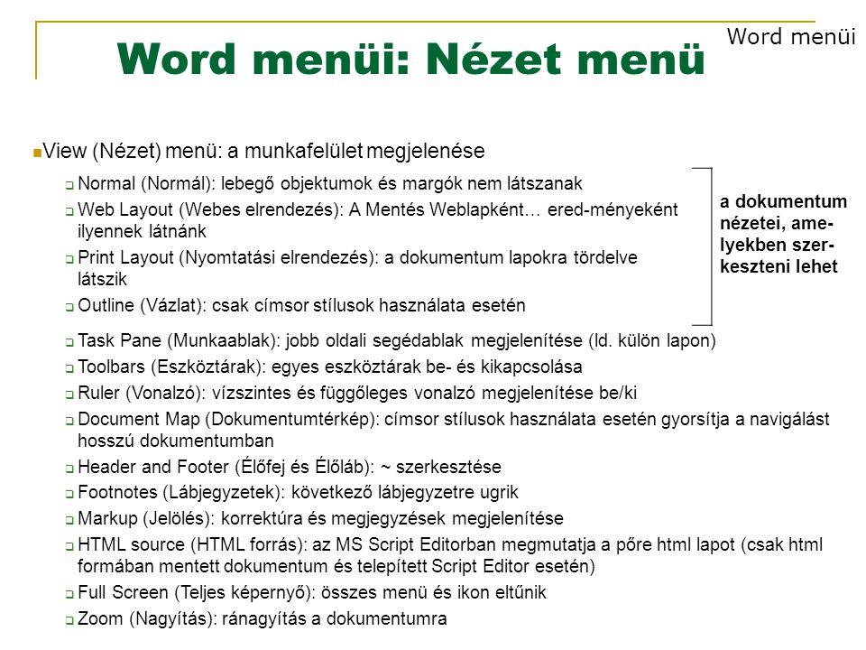 Word menüi: Nézet menü View (Nézet) menü: a munkafelület megjelenése  Normal (Normál): lebegő objektumok és margók nem látszanak  Web Layout (Webes elrendezés): A Mentés Weblapként… ered-ményeként ilyennek látnánk  Print Layout (Nyomtatási elrendezés): a dokumentum lapokra tördelve látszik  Outline (Vázlat): csak címsor stílusok használata esetén a dokumentum nézetei, ame- lyekben szer- keszteni lehet  Task Pane (Munkaablak): jobb oldali segédablak megjelenítése (ld.