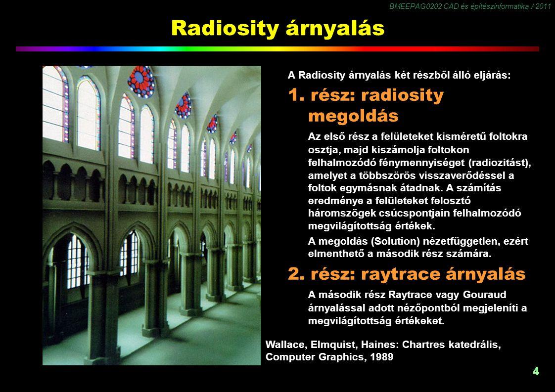 BMEEPAG0202 CAD és építészinformatika / 2011 4 Radiosity árnyalás A Radiosity árnyalás két részből álló eljárás: 1. rész: radiosity megoldás Az első r