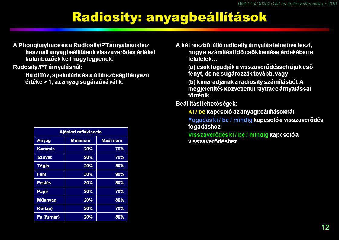 BMEEPAG0202 CAD és építészinformatika / 2010 12 Radiosity: anyagbeállítások A Phong/raytrace és a Radiosity/PT árnyalásokhoz használt anyagbeállítások visszaverődés értékei különbözőek kell hogy legyenek.