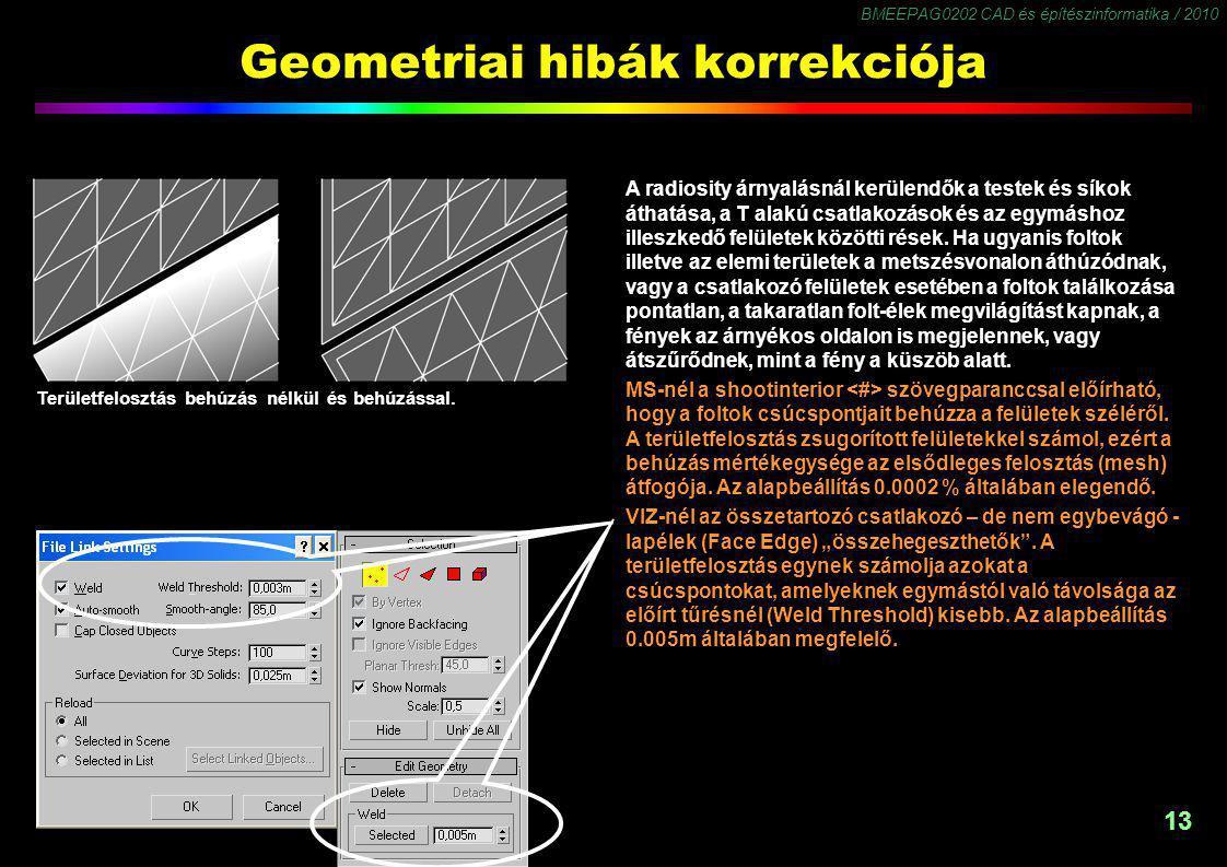 BMEEPAG0202 CAD és építészinformatika / 2010 13 Geometriai hibák korrekciója A radiosity árnyalásnál kerülendők a testek és síkok áthatása, a T alakú csatlakozások és az egymáshoz illeszkedő felületek közötti rések.