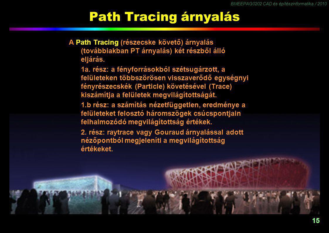 BMEEPAG0202 CAD és építészinformatika / 2010 15 Path Tracing árnyalás A Path Tracing (részecske követő) árnyalás (továbbiakban PT árnyalás) két részből álló eljárás.