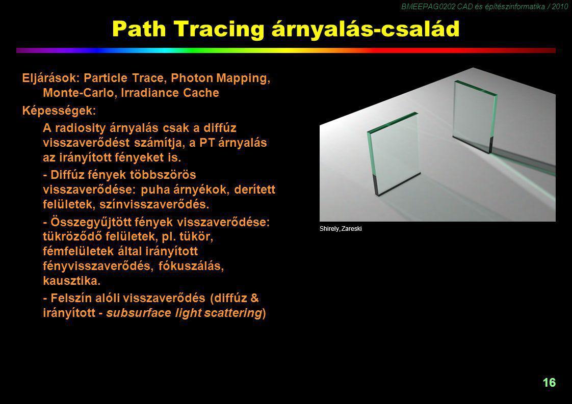 BMEEPAG0202 CAD és építészinformatika / 2010 16 Path Tracing árnyalás-család Eljárások: Particle Trace, Photon Mapping, Monte-Carlo, Irradiance Cache Képességek: A radiosity árnyalás csak a diffúz visszaverődést számítja, a PT árnyalás az irányított fényeket is.
