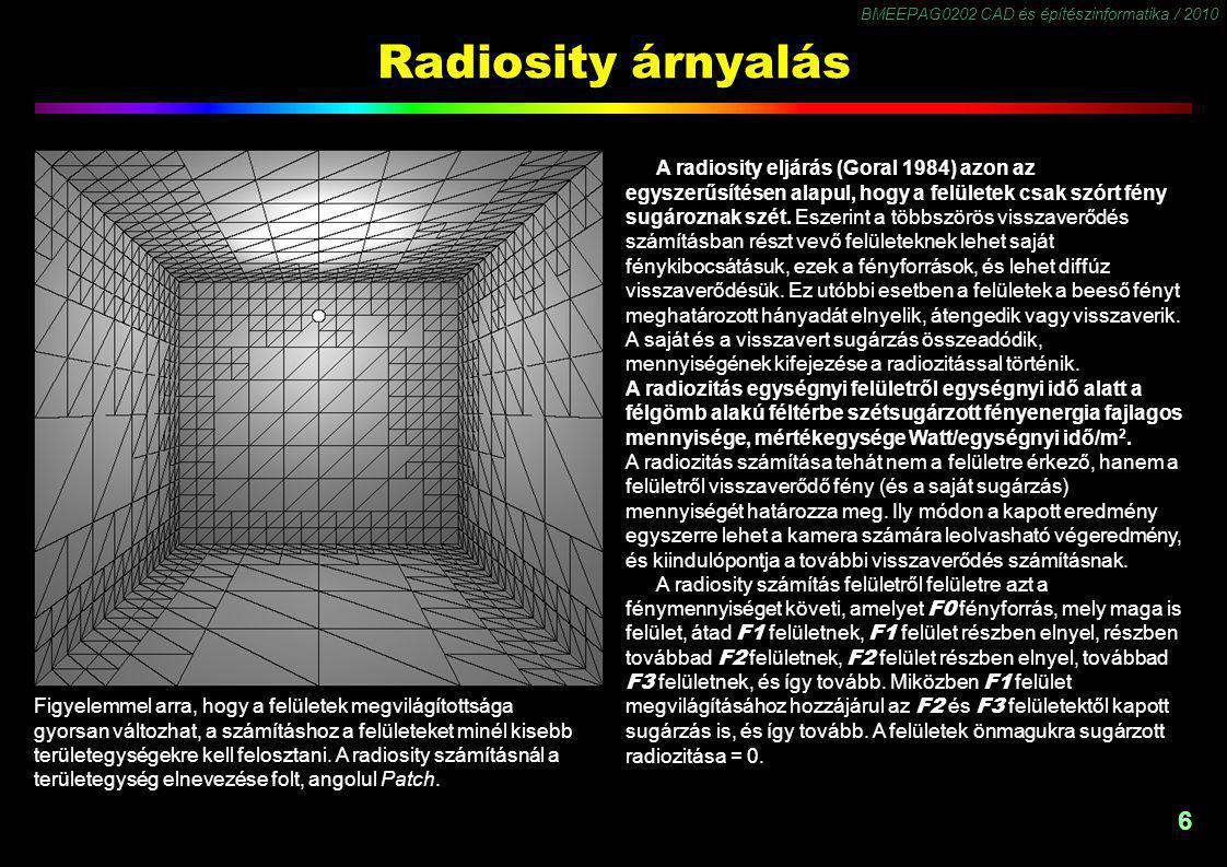 BMEEPAG0202 CAD és építészinformatika / 2010 6 Radiosity árnyalás A radiosity eljárás (Goral 1984) azon az egyszerűsítésen alapul, hogy a felületek csak szórt fény sugároznak szét.