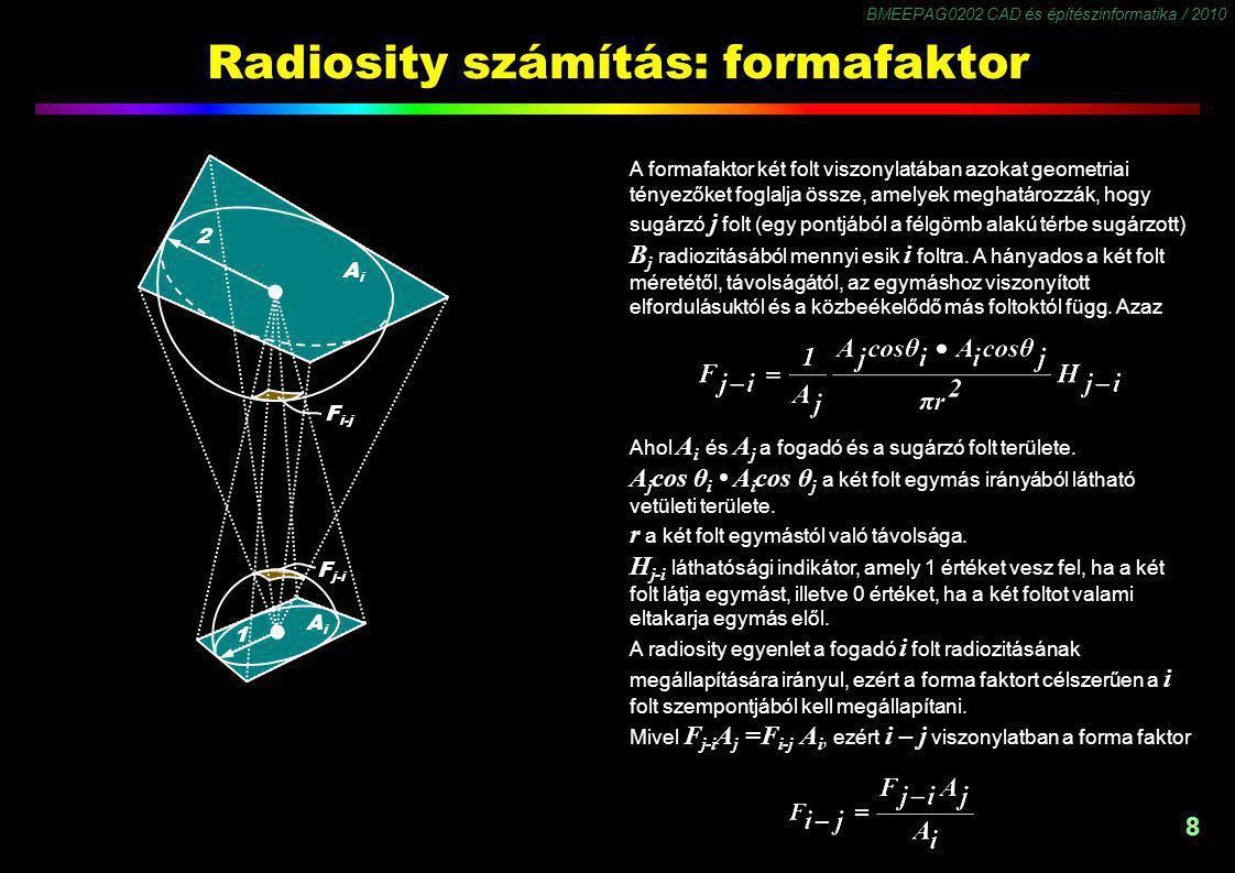 BMEEPAG0202 CAD és építészinformatika / 2010 8 Radiosity számítás: formafaktor F j-i F i-j 2 1 AiAi AiAi A formafaktor két folt viszonylatában azokat geometriai tényezőket foglalja össze, amelyek meghatározzák, hogy sugárzó j folt (egy pontjából a félgömb alakú térbe sugárzott) B j radiozitásából mennyi esik i foltra.
