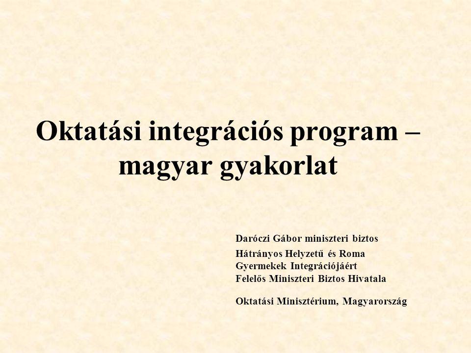 Oktatási integrációs program – magyar gyakorlat Daróczi Gábor miniszteri biztos Hátrányos Helyzetű és Roma Gyermekek Integrációjáért Felelős Miniszter