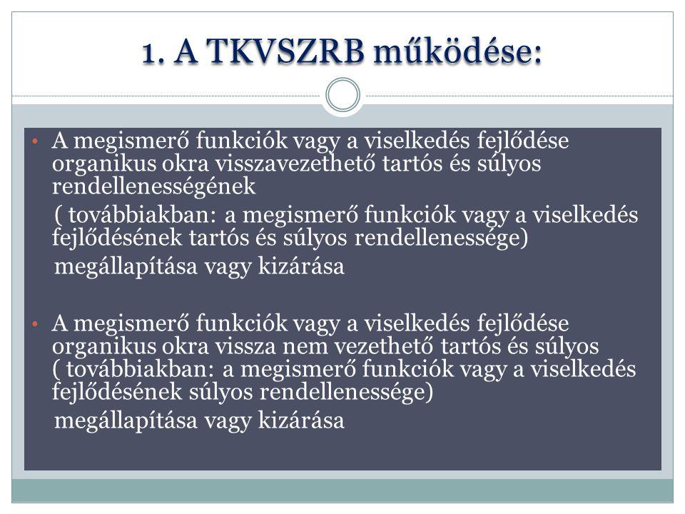 1. A TKVSZRB működése: A megismerő funkciók vagy a viselkedés fejlődése organikus okra visszavezethető tartós és súlyos rendellenességének ( továbbiak
