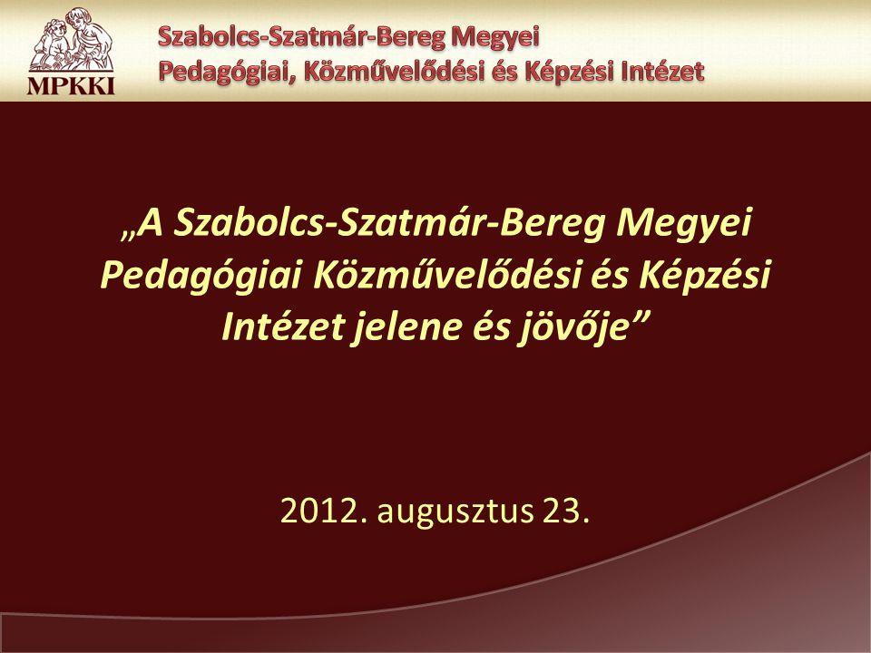 """""""A Szabolcs-Szatmár-Bereg Megyei Pedagógiai Közművelődési és Képzési Intézet jelene és jövője 2012."""