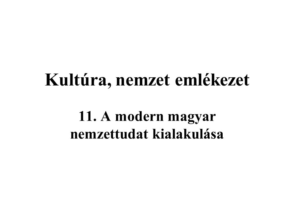 Kultúra, nemzet emlékezet 11. A modern magyar nemzettudat kialakulása