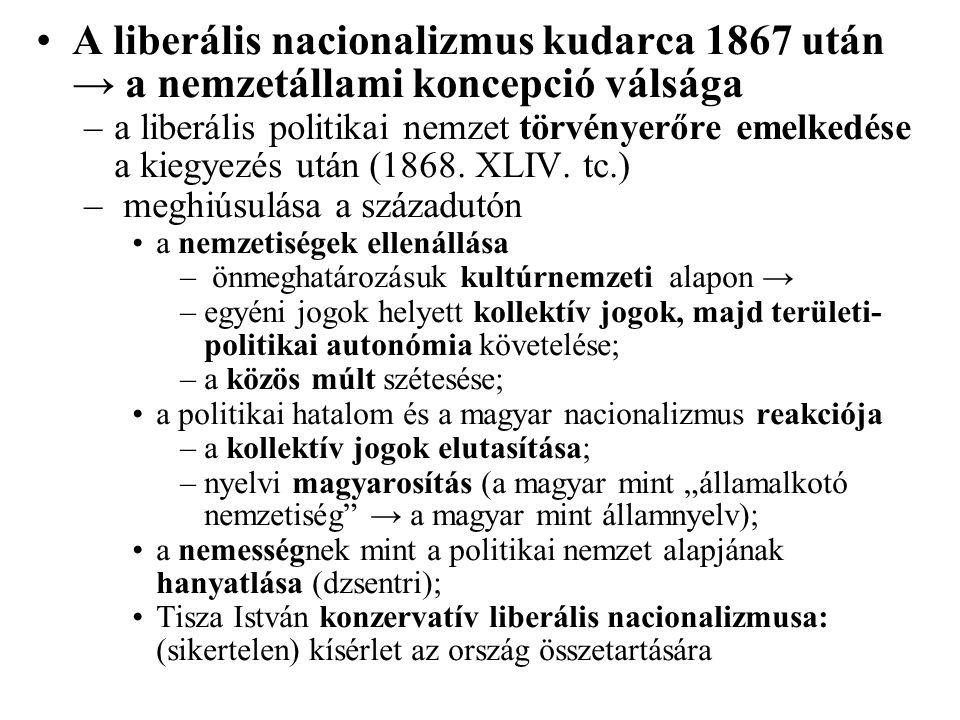 A liberális nacionalizmus kudarca 1867 után → a nemzetállami koncepció válsága –a liberális politikai nemzet törvényerőre emelkedése a kiegyezés után