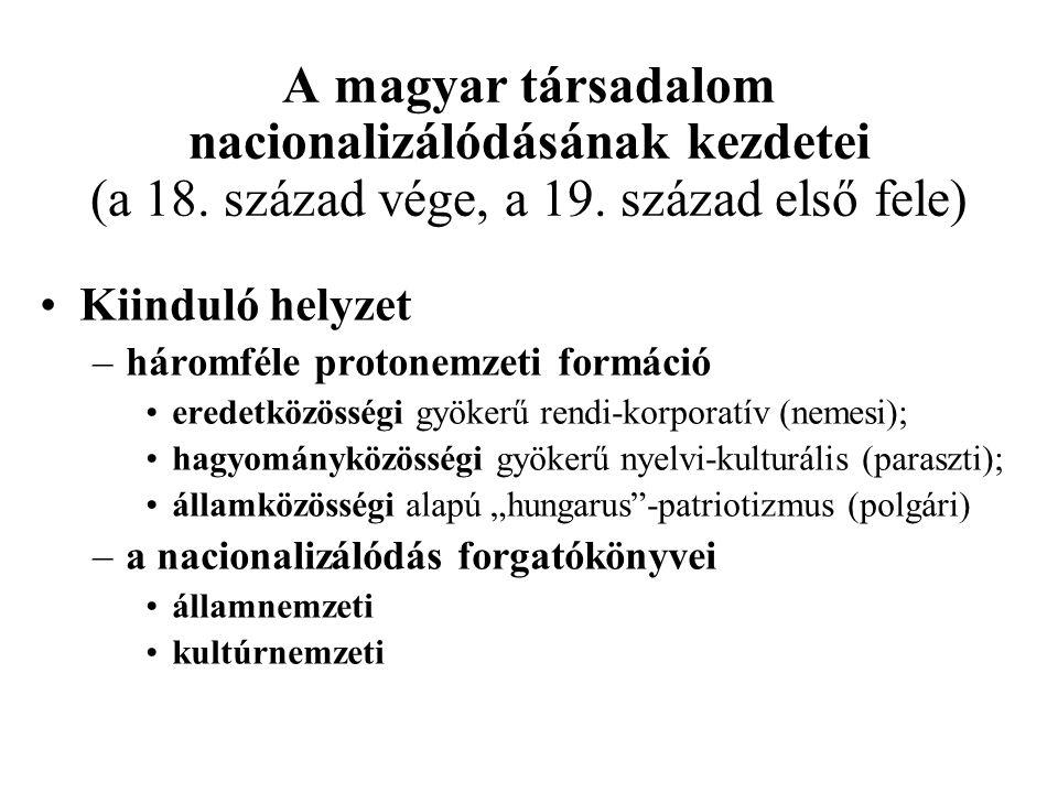 A magyar társadalom nacionalizálódásának kezdetei (a 18. század vége, a 19. század első fele) Kiinduló helyzet –háromféle protonemzeti formáció eredet