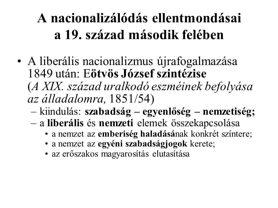 A nacionalizálódás ellentmondásai a 19. század második felében A liberális nacionalizmus újrafogalmazása 1849 után: Eötvös József szintézise (A XIX. s
