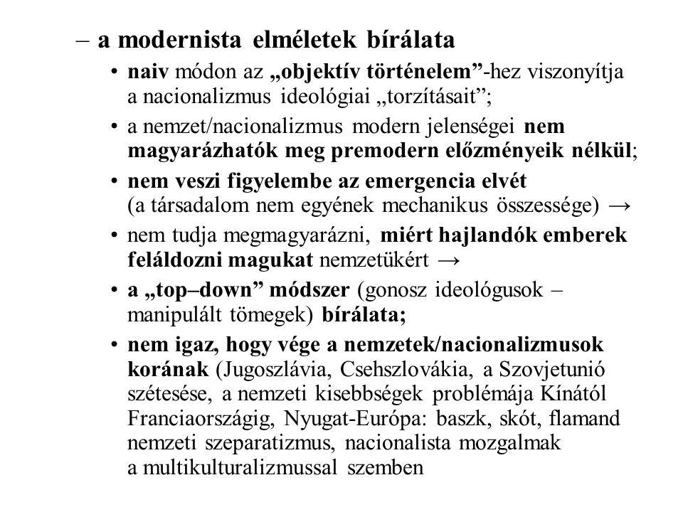 """–a modernista elméletek bírálata naiv módon az """"objektív történelem -hez viszonyítja a nacionalizmus ideológiai """"torzításait ; a nemzet/nacionalizmus modern jelenségei nem magyarázhatók meg premodern előzményeik nélkül; nem veszi figyelembe az emergencia elvét (a társadalom nem egyének mechanikus összessége) → nem tudja megmagyarázni, miért hajlandók emberek feláldozni magukat nemzetükért → a """"top–down módszer (gonosz ideológusok – manipulált tömegek) bírálata; nem igaz, hogy vége a nemzetek/nacionalizmusok korának (Jugoszlávia, Csehszlovákia, a Szovjetunió szétesése, a nemzeti kisebbségek problémája Kínától Franciaországig, Nyugat-Európa: baszk, skót, flamand nemzeti szeparatizmus, nacionalista mozgalmak a multikulturalizmussal szemben"""