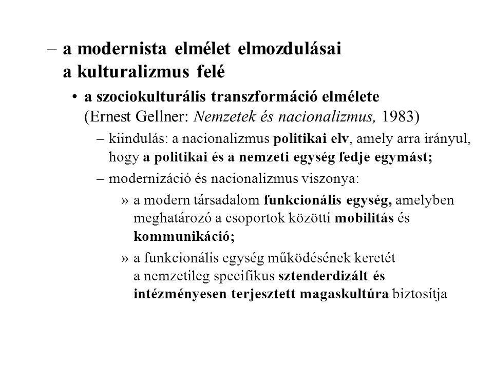 –a modernista elmélet elmozdulásai a kulturalizmus felé a szociokulturális transzformáció elmélete (Ernest Gellner: Nemzetek és nacionalizmus, 1983) –kiindulás: a nacionalizmus politikai elv, amely arra irányul, hogy a politikai és a nemzeti egység fedje egymást; –modernizáció és nacionalizmus viszonya: »a modern társadalom funkcionális egység, amelyben meghatározó a csoportok közötti mobilitás és kommunikáció; »a funkcionális egység működésének keretét a nemzetileg specifikus sztenderdizált és intézményesen terjesztett magaskultúra biztosítja
