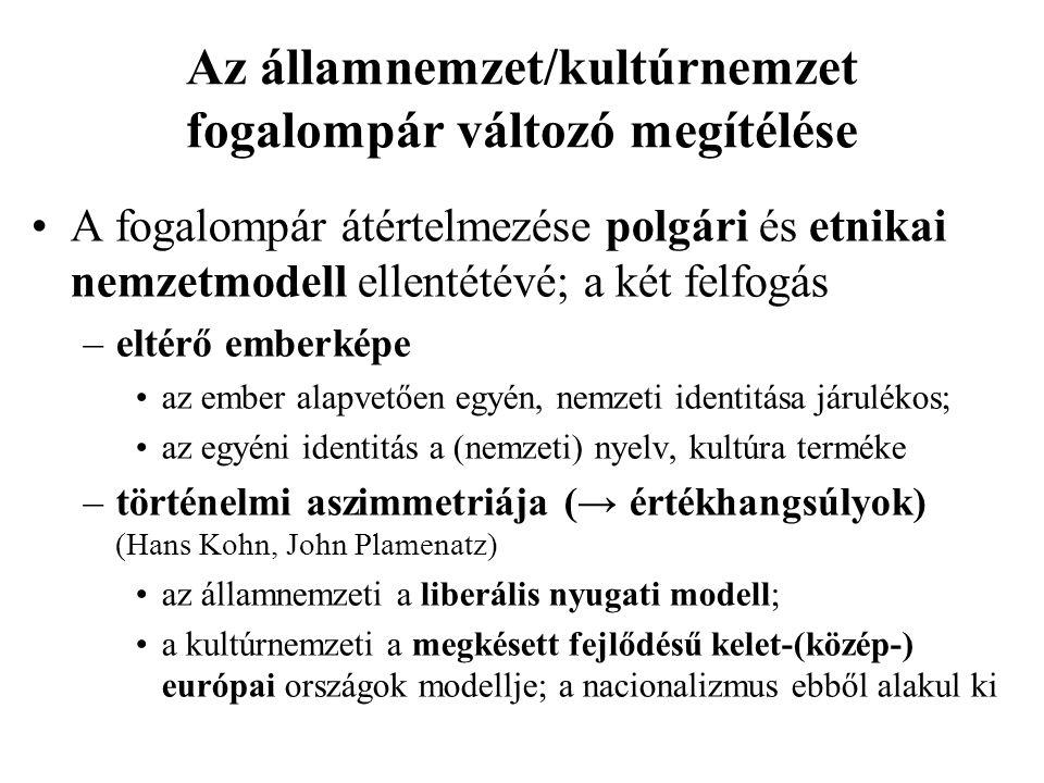 Az államnemzet/kultúrnemzet fogalompár változó megítélése A fogalompár átértelmezése polgári és etnikai nemzetmodell ellentétévé; a két felfogás –eltérő emberképe az ember alapvetően egyén, nemzeti identitása járulékos; az egyéni identitás a (nemzeti) nyelv, kultúra terméke –történelmi aszimmetriája (→ értékhangsúlyok) (Hans Kohn, John Plamenatz) az államnemzeti a liberális nyugati modell; a kultúrnemzeti a megkésett fejlődésű kelet-(közép-) európai országok modellje; a nacionalizmus ebből alakul ki