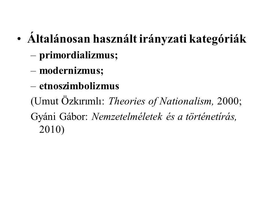 Általánosan használt irányzati kategóriák –primordializmus; –modernizmus; –etnoszimbolizmus (Umut Özkırımlı: Theories of Nationalism, 2000; Gyáni Gábor: Nemzetelméletek és a történetírás, 2010)