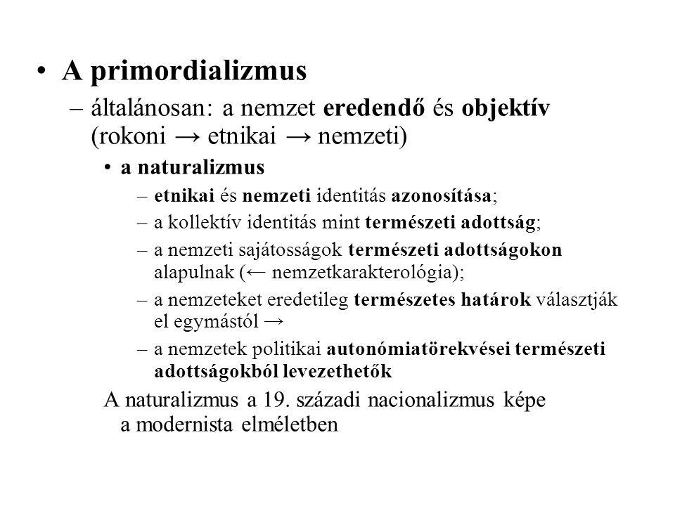 A primordializmus –általánosan: a nemzet eredendő és objektív (rokoni → etnikai → nemzeti) a naturalizmus –etnikai és nemzeti identitás azonosítása; –a kollektív identitás mint természeti adottság; –a nemzeti sajátosságok természeti adottságokon alapulnak (← nemzetkarakterológia); –a nemzeteket eredetileg természetes határok választják el egymástól → –a nemzetek politikai autonómiatörekvései természeti adottságokból levezethetők A naturalizmus a 19.
