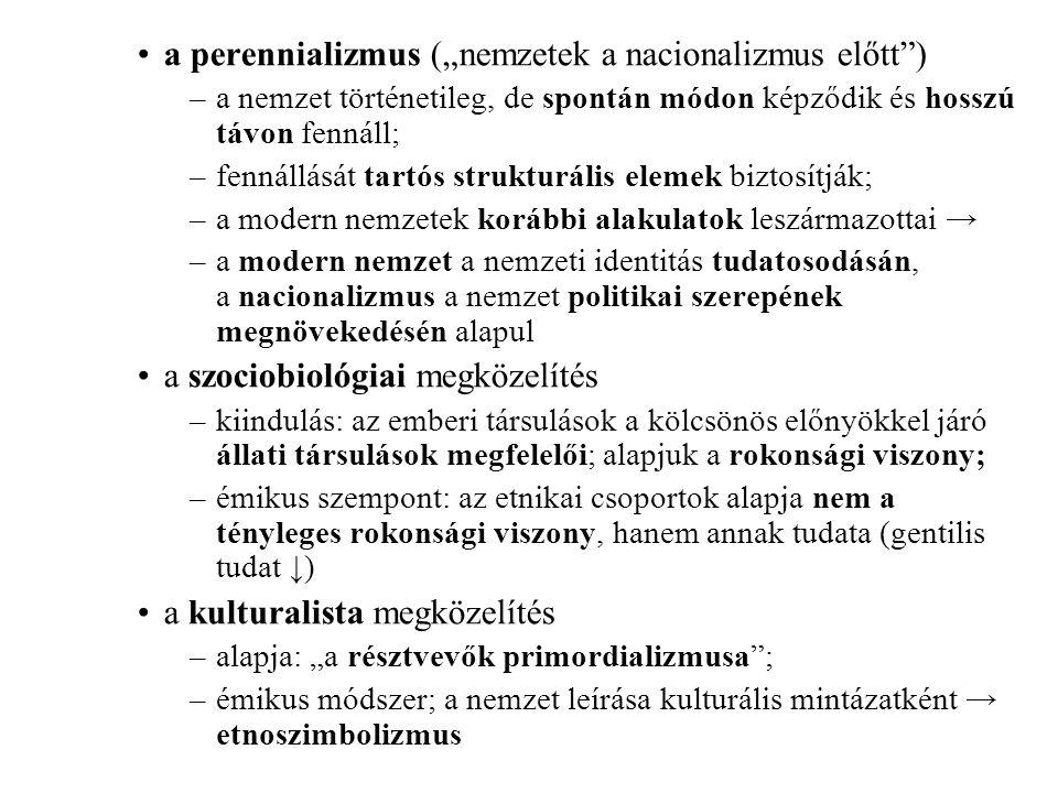 """a perennializmus (""""nemzetek a nacionalizmus előtt ) –a nemzet történetileg, de spontán módon képződik és hosszú távon fennáll; –fennállását tartós strukturális elemek biztosítják; –a modern nemzetek korábbi alakulatok leszármazottai → –a modern nemzet a nemzeti identitás tudatosodásán, a nacionalizmus a nemzet politikai szerepének megnövekedésén alapul a szociobiológiai megközelítés –kiindulás: az emberi társulások a kölcsönös előnyökkel járó állati társulások megfelelői; alapjuk a rokonsági viszony; –émikus szempont: az etnikai csoportok alapja nem a tényleges rokonsági viszony, hanem annak tudata (gentilis tudat ↓) a kulturalista megközelítés –alapja: """"a résztvevők primordializmusa ; –émikus módszer; a nemzet leírása kulturális mintázatként → etnoszimbolizmus"""