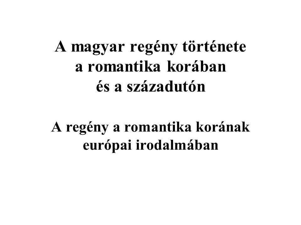 A magyar regény története a romantika korában és a századutón A regény a romantika korának európai irodalmában