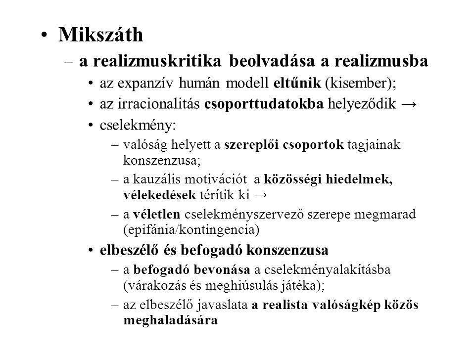 Mikszáth –a realizmuskritika beolvadása a realizmusba az expanzív humán modell eltűnik (kisember); az irracionalitás csoporttudatokba helyeződik → cselekmény: –valóság helyett a szereplői csoportok tagjainak konszenzusa; –a kauzális motivációt a közösségi hiedelmek, vélekedések térítik ki → –a véletlen cselekményszervező szerepe megmarad (epifánia/kontingencia) elbeszélő és befogadó konszenzusa –a befogadó bevonása a cselekményalakításba (várakozás és meghiúsulás játéka); –az elbeszélő javaslata a realista valóságkép közös meghaladására