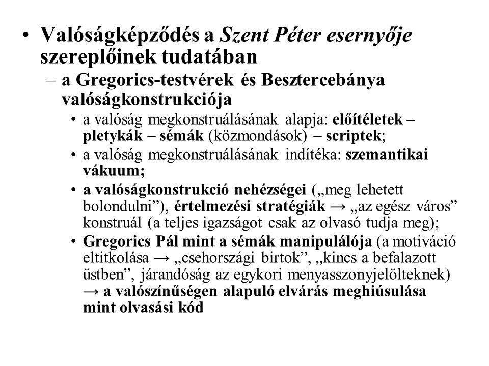 """Valóságképződés a Szent Péter esernyője szereplőinek tudatában –a Gregorics-testvérek és Besztercebánya valóságkonstrukciója a valóság megkonstruálásának alapja: előítéletek – pletykák – sémák (közmondások) – scriptek; a valóság megkonstruálásának indítéka: szemantikai vákuum; a valóságkonstrukció nehézségei (""""meg lehetett bolondulni ), értelmezési stratégiák → """"az egész város konstruál (a teljes igazságot csak az olvasó tudja meg); Gregorics Pál mint a sémák manipulálója (a motiváció eltitkolása → """"csehországi birtok , """"kincs a befalazott üstben , járandóság az egykori menyasszonyjelölteknek) → a valószínűségen alapuló elvárás meghiúsulása mint olvasási kód"""
