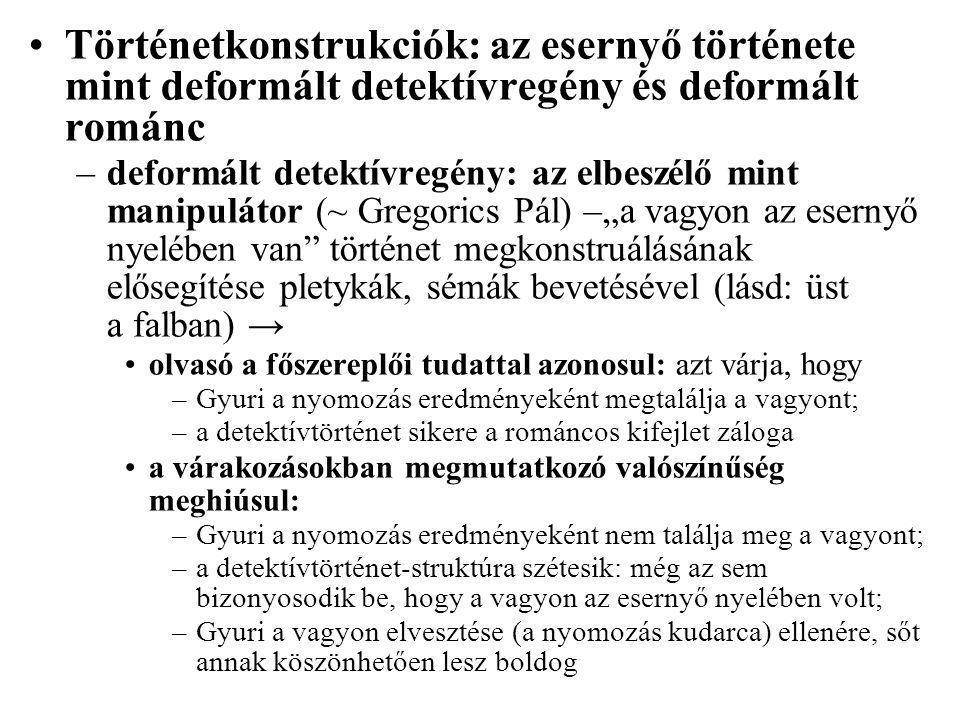 """Történetkonstrukciók: az esernyő története mint deformált detektívregény és deformált románc –deformált detektívregény: az elbeszélő mint manipulátor (~ Gregorics Pál) –""""a vagyon az esernyő nyelében van történet megkonstruálásának elősegítése pletykák, sémák bevetésével (lásd: üst a falban) → olvasó a főszereplői tudattal azonosul: azt várja, hogy –Gyuri a nyomozás eredményeként megtalálja a vagyont; –a detektívtörténet sikere a románcos kifejlet záloga a várakozásokban megmutatkozó valószínűség meghiúsul: –Gyuri a nyomozás eredményeként nem találja meg a vagyont; –a detektívtörténet-struktúra szétesik: még az sem bizonyosodik be, hogy a vagyon az esernyő nyelében volt; –Gyuri a vagyon elvesztése (a nyomozás kudarca) ellenére, sőt annak köszönhetően lesz boldog"""