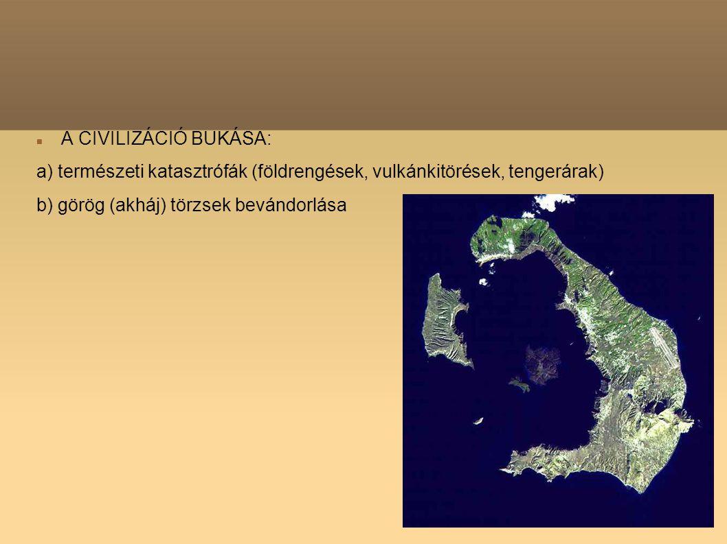 A CIVILIZÁCIÓ BUKÁSA: a) természeti katasztrófák (földrengések, vulkánkitörések, tengerárak) b) görög (akháj) törzsek bevándorlása