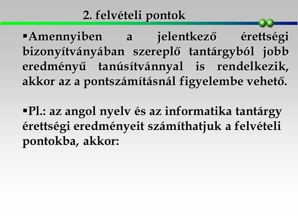 2. felvételi pontok  Amennyiben a jelentkező érettségi bizonyítványában szereplő tantárgyból jobb eredményű tanúsítvánnyal is rendelkezik, akkor az a