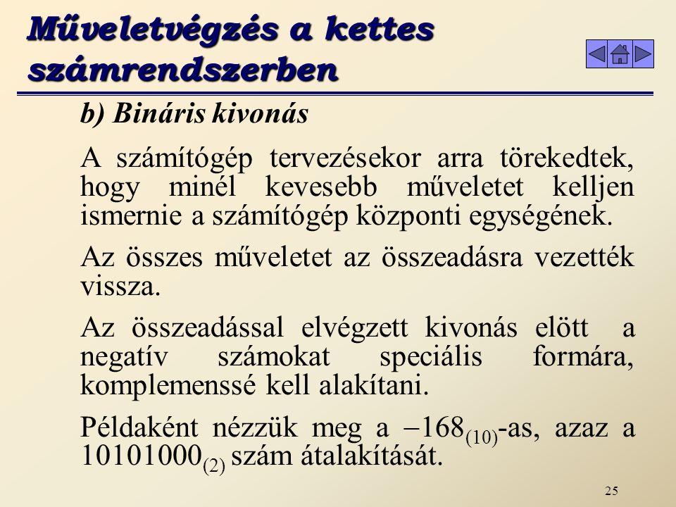 24 Az összeadás műveleti szabályai: 0 + 0 = 0 0 + 1 = 1 1 + 0 = 1 1 + 1 = 10 1 + 1 + 1 = 11 Példa a bináris összeadásra a decimális megfelelőjével történő ellenőrzéssel: a) Bináris összeadás Műveletvégzés a kettes számrendszerben