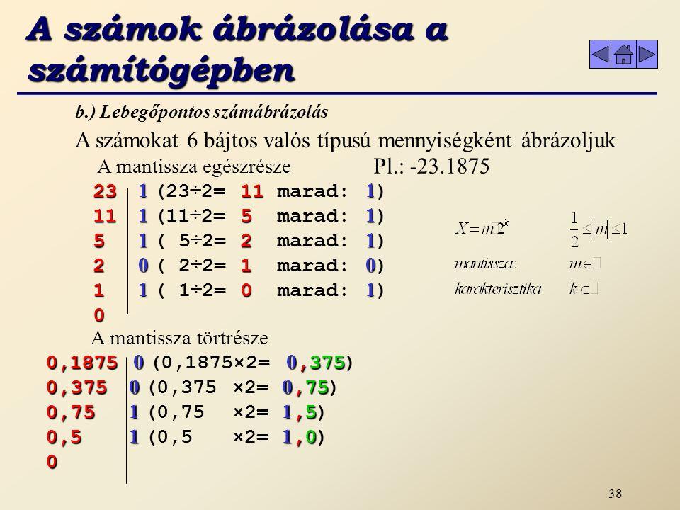 37 Például: 175 (10) = 0.175 * 10 3 10110011 (2) = 0.10110011 * 2 8 0.375 (10) = 0.375 * 10 0 0.011 (2) = 0.11 * 2 -1 b) Lebegőpontos számábrázolás A számok ábrázolása a számítógépben