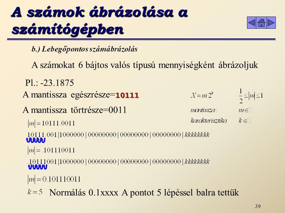 38 A számokat 6 bájtos valós típusú mennyiségként ábrázoljuk b.) Lebegőpontos számábrázolás A mantissza egészrésze 23 1 11 1 23 1 (23÷2= 11 marad: 1 ) 11 1 5 1 11 1 (11÷2= 5 marad: 1 ) 5 1 2 1 5 1 ( 5÷2= 2 marad: 1 ) 2 0 1 0 2 0 ( 2÷2= 1 marad: 0 ) 1 1 0 1 1 1 ( 1÷2= 0 marad: 1 )0 Pl.: -23.1875 A mantissza törtrésze 0,1875 0 0,375 0,1875 0 (0,1875×2= 0,375) 0,375 0 0,75 0,375 0 (0,375 ×2= 0,75) 0,75 1 1,5 0,75 1 (0,75 ×2= 1,5) 0,5 1 1,0 0,5 1 (0,5 ×2= 1,0)0 A számok ábrázolása a számítógépben