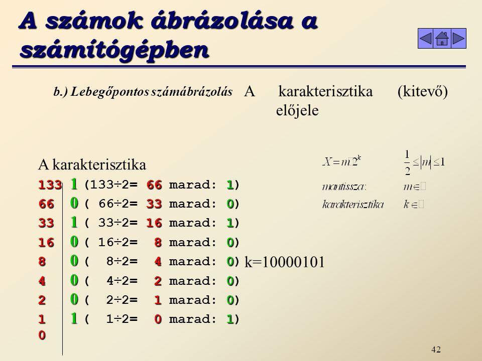 41 b.) Lebegőpontos számábrázolás A karakterisztikát az ábrázolt legkisebb szám abszolút értékével megnöveljük, azaz hozzá adunk |-128|=128-at, majd átváltjuk 2-es számrendszerbe.