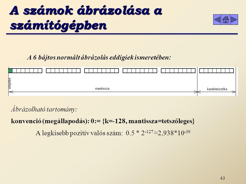 42 b.) Lebegőpontos számábrázolás A karakterisztika (kitevő) előjele A karakterisztika 133 1 661 133 1 (133÷2= 66 marad: 1) 66 0 330 66 0 ( 66÷2= 33 marad: 0) 33 1 161 33 1 ( 33÷2= 16 marad: 1) 16 0 80 16 0 ( 16÷2= 8 marad: 0) 8 0 40 8 0 ( 8÷2= 4 marad: 0) 4 0 20 4 0 ( 4÷2= 2 marad: 0) 2 0 10 2 0 ( 2÷2= 1 marad: 0) 1 1 01 1 1 ( 1÷2= 0 marad: 1)0 k=10000101 A számok ábrázolása a számítógépben