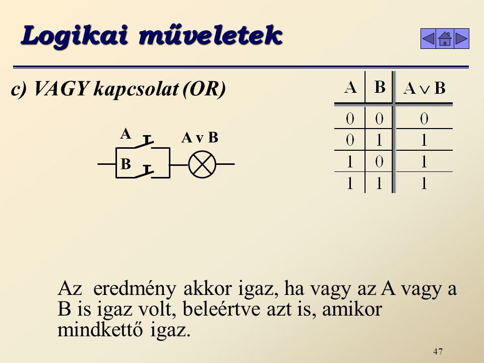 46 b) ÉS kapcsolat (AND) A művelet elvégzése után az eredmény akkor igaz, ha az A és B is igaz volt, miden más esetben hamis.