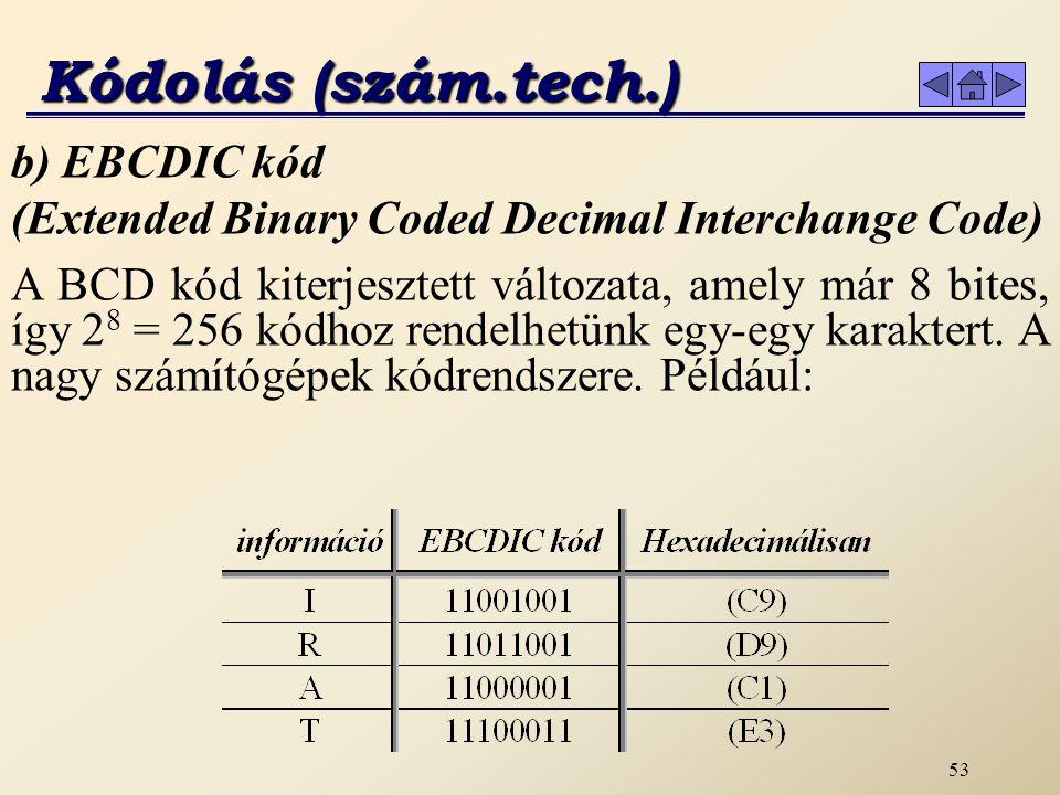52 Kódolás (szám.tech.) a) BCD kód (Binary Coded Decimal) Elsősorban a tízes számrendszerbeli számok ábrázolását segíti elő.