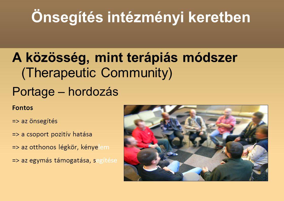 Önsegítés intézményi keretben A közösség, mint terápiás módszer (Therapeutic Community) Portage – hordozás Fontos => az önsegítés => a csoport pozitív hatása => az otthonos légkör, kényelem => az egymás támogatása, segítése