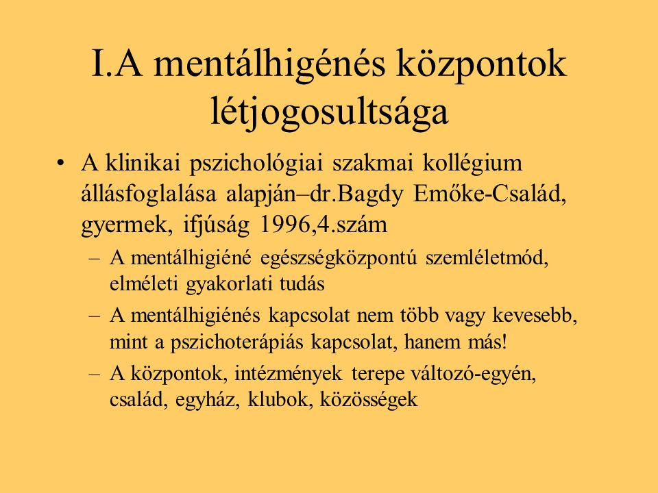 I.A mentálhigénés központok létjogosultsága A klinikai pszichológiai szakmai kollégium állásfoglalása alapján–dr.Bagdy Emőke-Család, gyermek, ifjúság 1996,4.szám –A mentálhigiéné egészségközpontú szemléletmód, elméleti gyakorlati tudás –A mentálhigiénés kapcsolat nem több vagy kevesebb, mint a pszichoterápiás kapcsolat, hanem más.