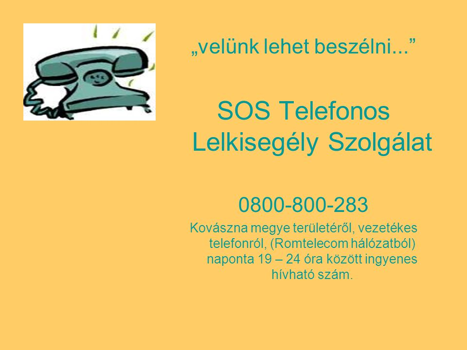 """""""velünk lehet beszélni... SOS Telefonos Lelkisegély Szolgálat 0800-800-283 Kovászna megye területéről, vezetékes telefonról, (Romtelecom hálózatból) naponta 19 – 24 óra között ingyenes hívható szám."""