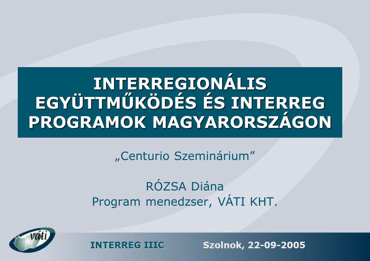 INTERREG IIIC Szolnok, 22-09-2005 AZ INTERREG IIIC ÁLTALÁNOS CÉLJA  Cél: a regionális fejlesztési politikák és eszközök hatékonyságának fejlesztése  Eszköz: széles skálájú információ- és tapasztalatcsere (hálózatok) strukturált formában  Megvalósítás módjai –a közös határok nélküli régiók közös projektekben működhetnek együtt és fejleszthetik kooperációs hálózataikat –a regionális fejlesztési politikába bevont szereplők tapasztalataihoz való hozzáférés –szinergiák a 'legjobb gyakorlat' projektek és a Strukturális Alapok fő programjai közt