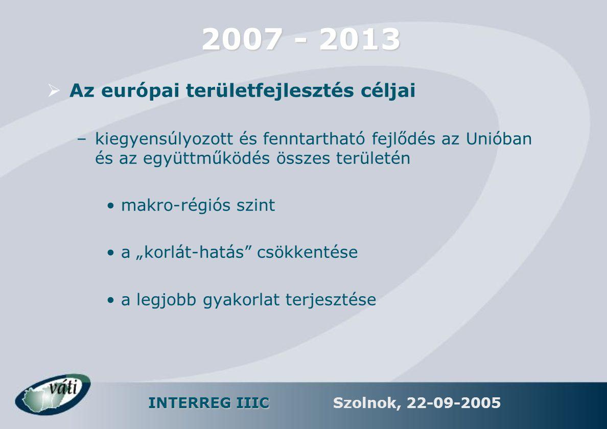 INTERREG IIIC Szolnok, 22-09-2005 2007 - 2013  Az európai területfejlesztés céljai –kiegyensúlyozott és fenntartható fejlődés az Unióban és az együtt