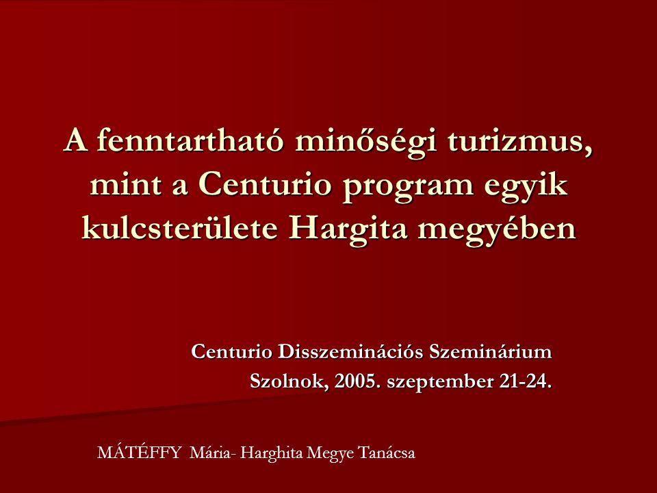 A fenntartható minőségi turizmus, mint a Centurio program egyik kulcsterülete Hargita megyében Centurio Disszeminációs Szeminárium Szolnok, 2005.