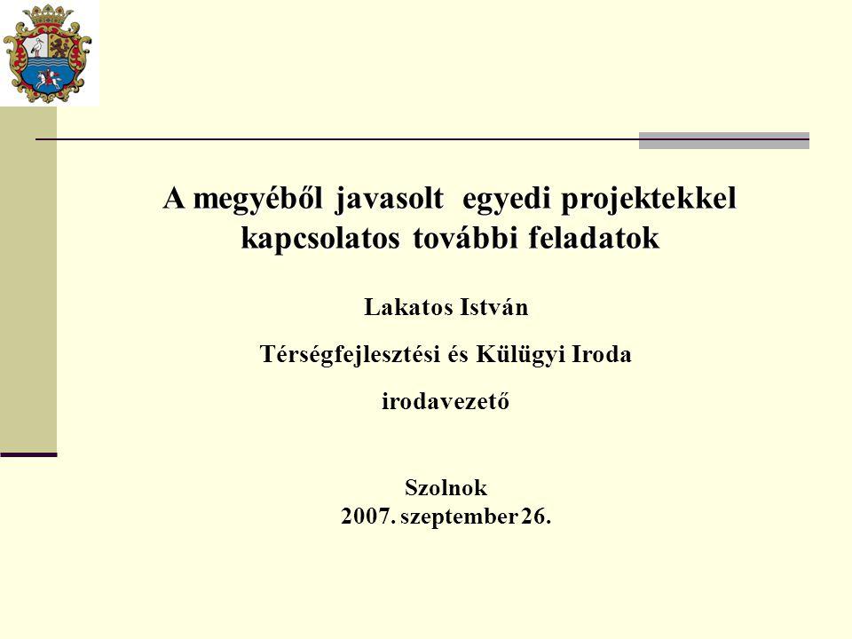 A megyéből javasolt egyedi projektekkel kapcsolatos további feladatok Lakatos István Térségfejlesztési és Külügyi Iroda irodavezető Szolnok 2007. szep