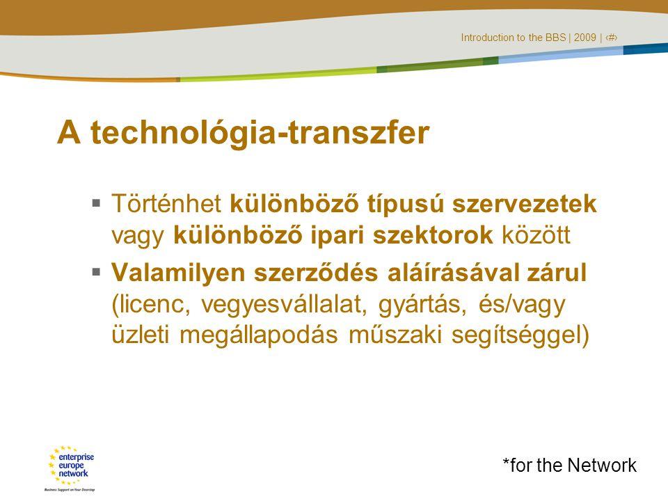 Introduction to the BBS | 2009 | ‹#› A technológia-transzfer  Történhet különböző típusú szervezetek vagy különböző ipari szektorok között  Valamilyen szerződés aláírásával zárul (licenc, vegyesvállalat, gyártás, és/vagy üzleti megállapodás műszaki segítséggel) *for the Network